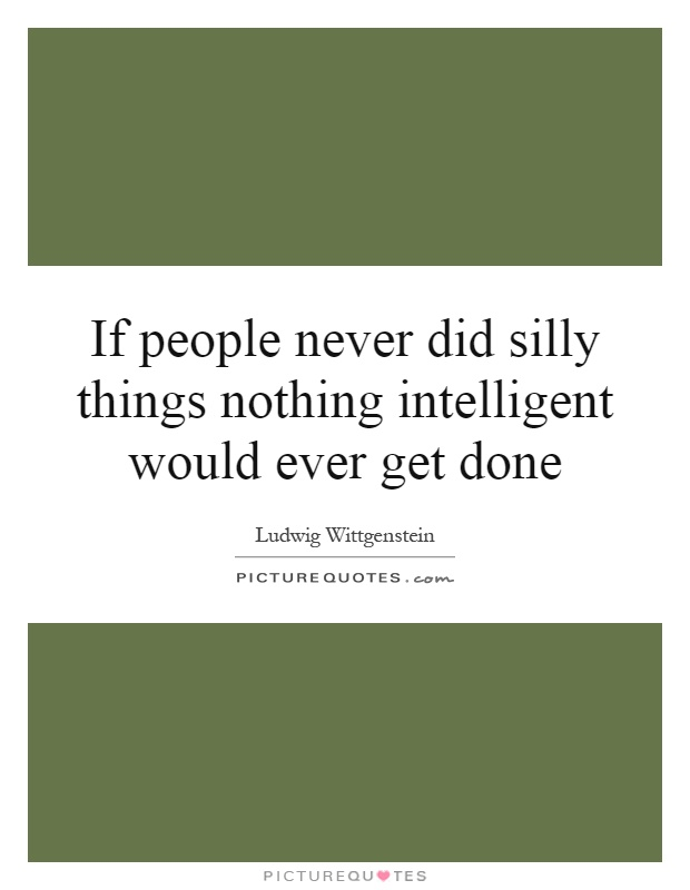 If people never did silly things nothing intelligent would ever get done Picture Quote #1