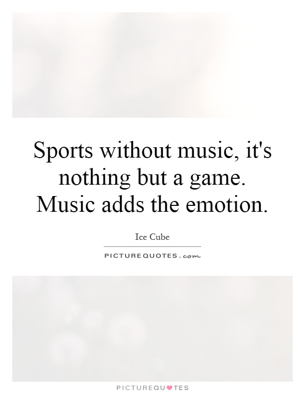 Sports without music, it's nothing but a game. Music adds the emotion Picture Quote #1