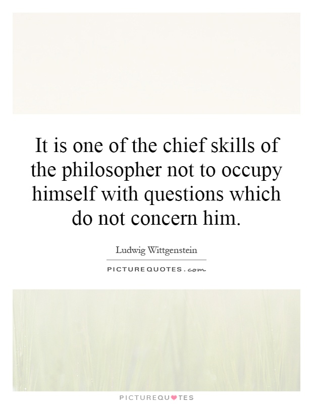 It is one of the chief skills of the philosopher not to occupy himself with questions which do not concern him Picture Quote #1