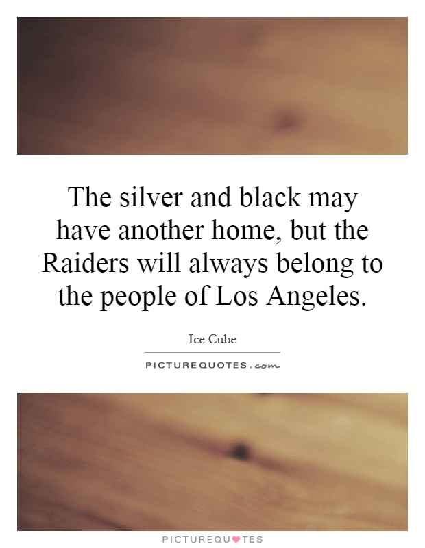 The silver and black may have another home, but the Raiders will always belong to the people of Los Angeles Picture Quote #1