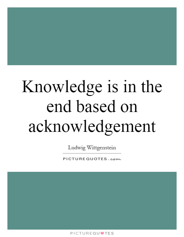 Knowledge is in the end based on acknowledgement Picture Quote #1