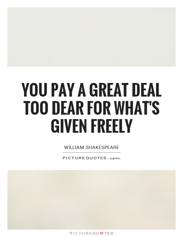 You pay a great deal too dear for what's given freely Picture Quote #1