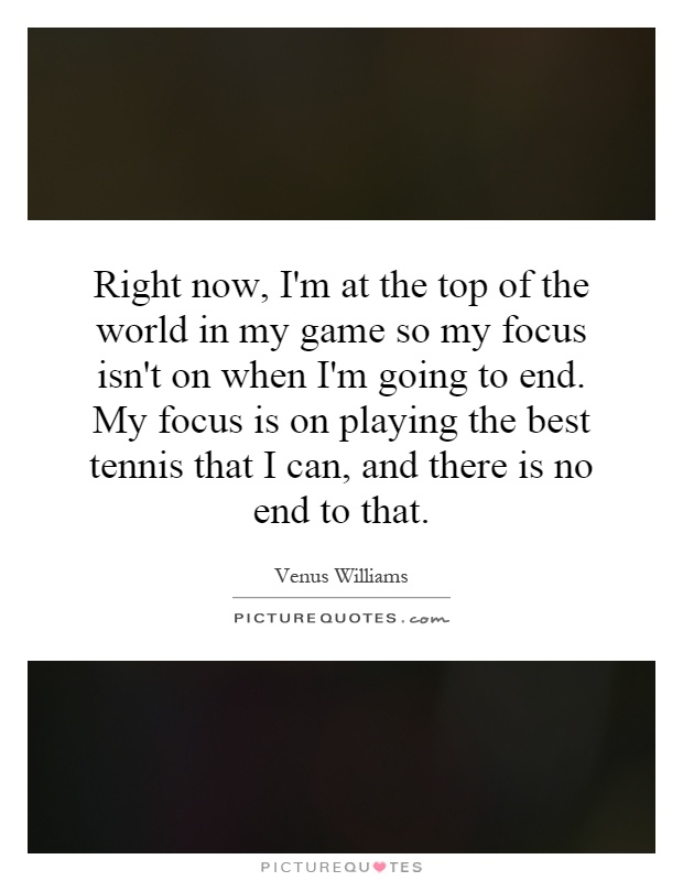 Right now, I'm at the top of the world in my game so my focus isn't on when I'm going to end. My focus is on playing the best tennis that I can, and there is no end to that Picture Quote #1