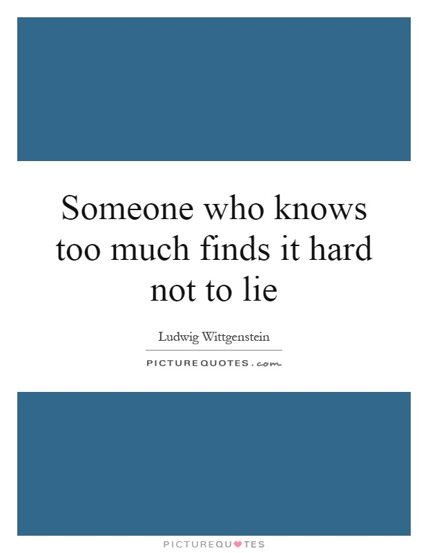Someone who knows too much finds it hard not to lie Picture Quote #1