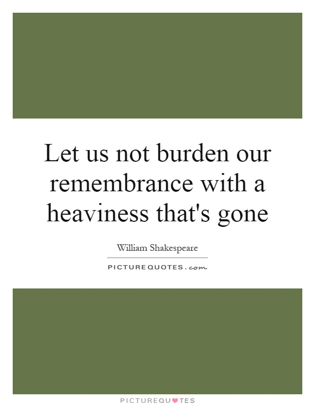Let us not burden our remembrance with a heaviness that's gone Picture Quote #1