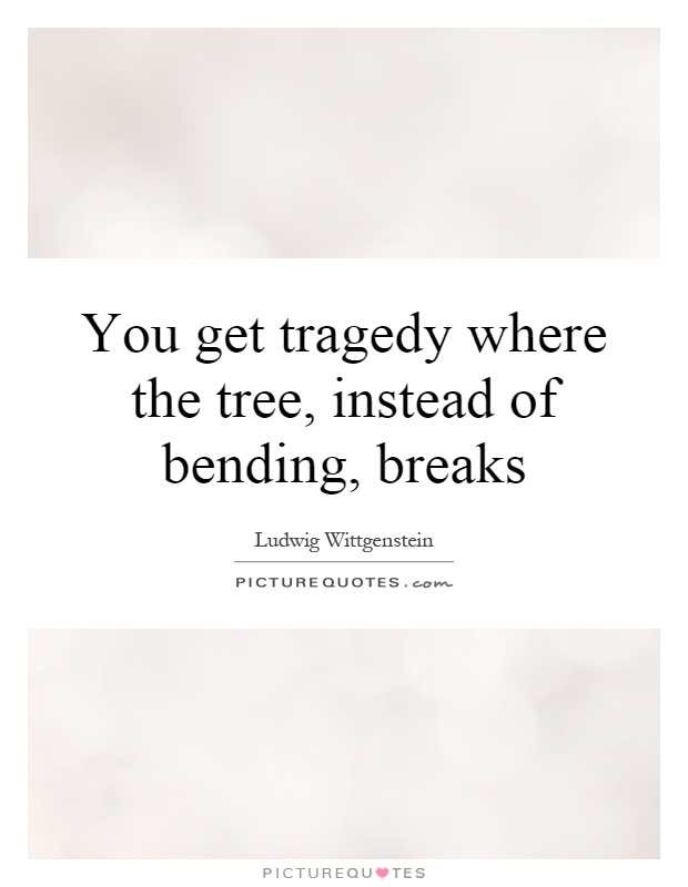 You get tragedy where the tree, instead of bending, breaks Picture Quote #1