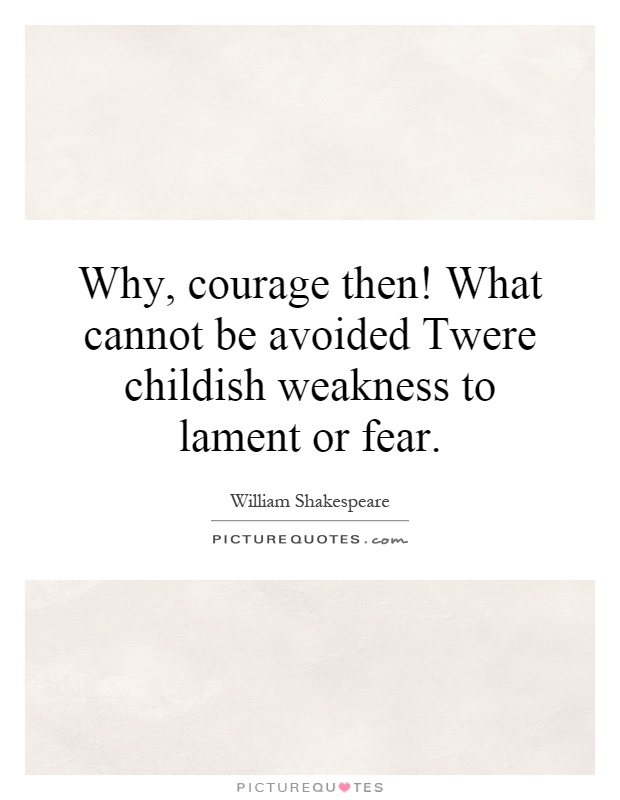 Why, courage then! What cannot be avoided Twere childish weakness to lament or fear Picture Quote #1