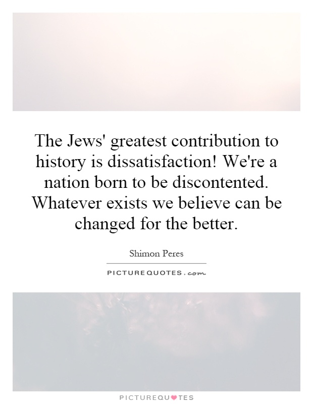 The Jews' greatest contribution to history is dissatisfaction! We're a nation born to be discontented. Whatever exists we believe can be changed for the better Picture Quote #1