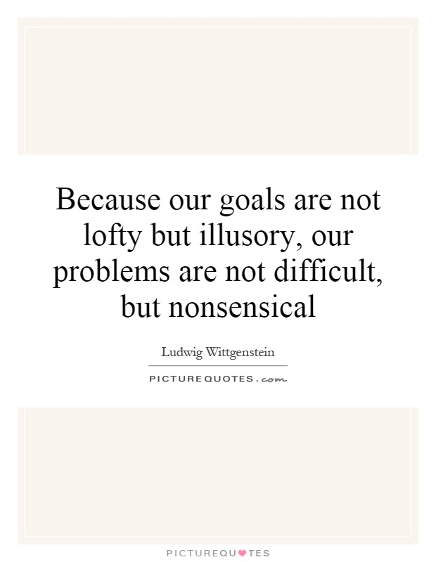 Because our goals are not lofty but illusory, our problems are not difficult, but nonsensical Picture Quote #1