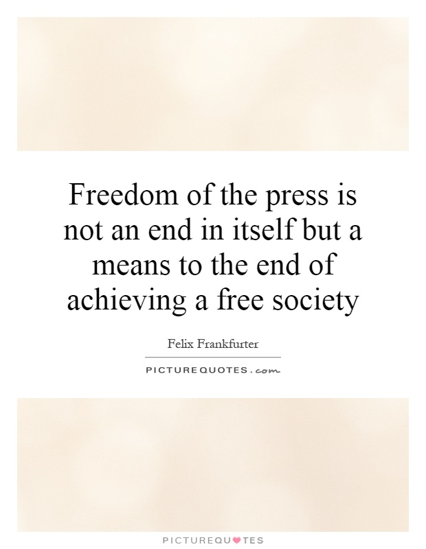 Freedom of the press is not an end in itself but a means to the end of achieving a free society Picture Quote #1