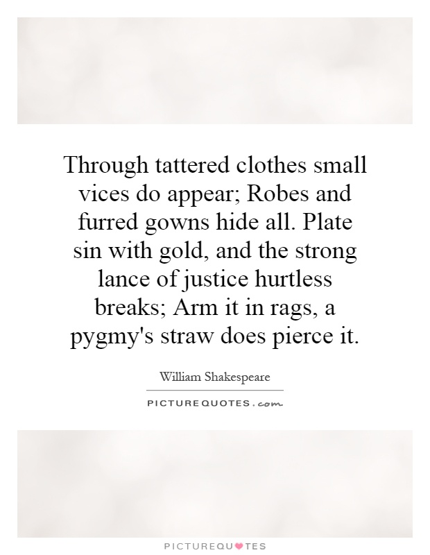 Through tattered clothes small vices do appear; Robes and furred ...