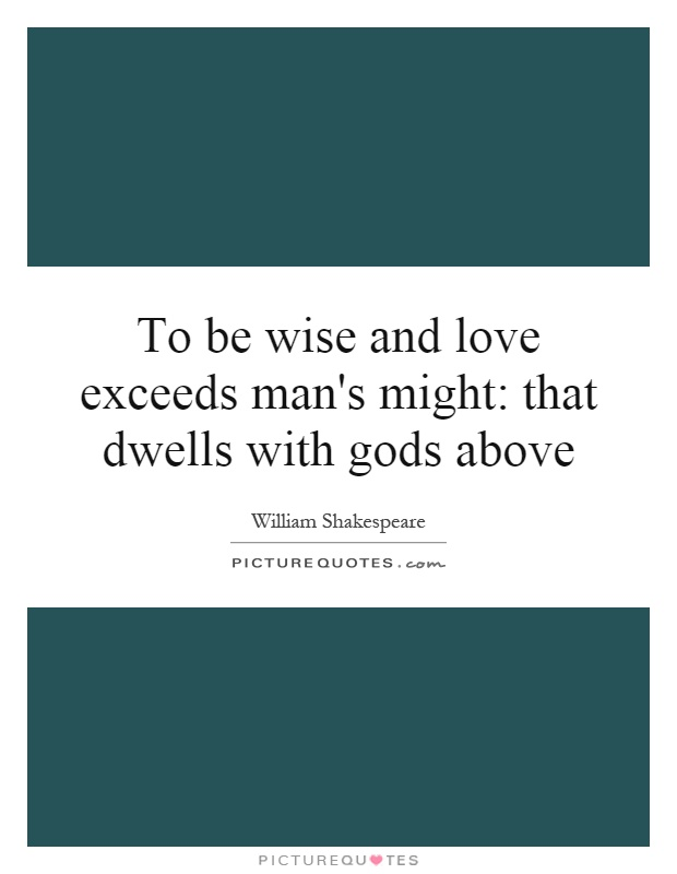 To be wise and love exceeds man's might: that dwells with gods above Picture Quote #1