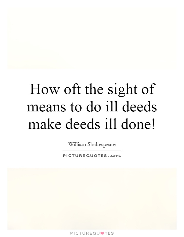 How oft the sight of means to do ill deeds make deeds ill done! Picture Quote #1