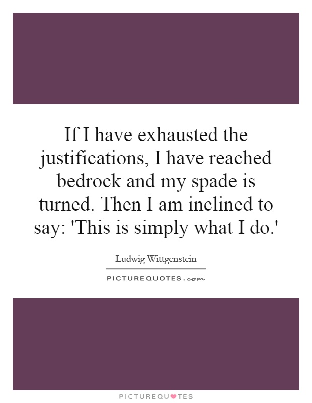 If I have exhausted the justifications, I have reached bedrock and my spade is turned. Then I am inclined to say: 'This is simply what I do.' Picture Quote #1