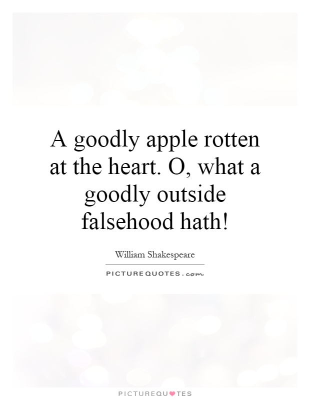 A goodly apple rotten at the heart. O, what a goodly outside falsehood hath! Picture Quote #1