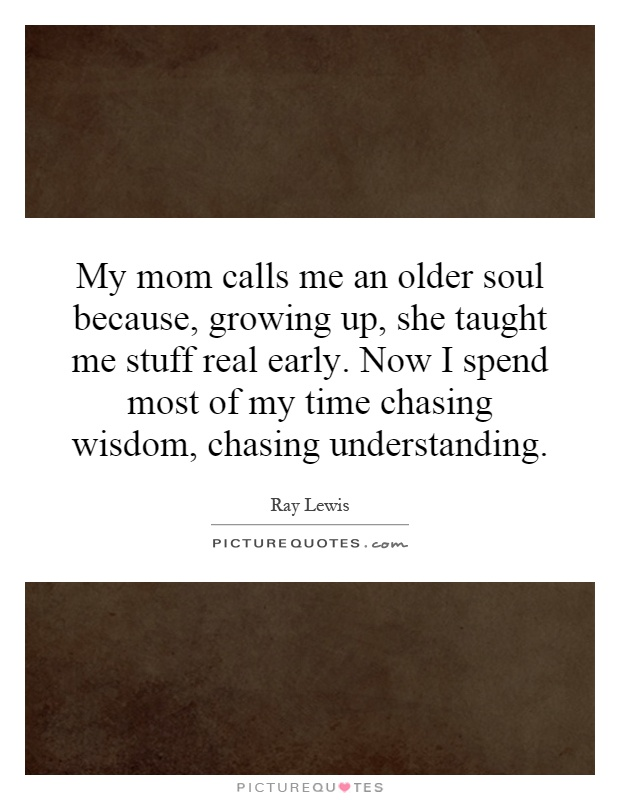 My mom calls me an older soul because, growing up, she taught me stuff real early. Now I spend most of my time chasing wisdom, chasing understanding Picture Quote #1
