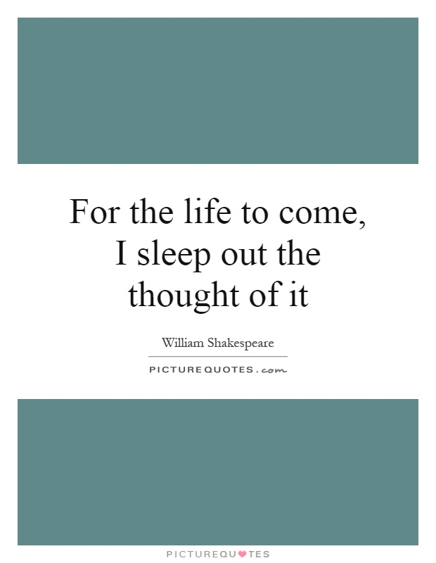 For the life to come, I sleep out the thought of it Picture Quote #1