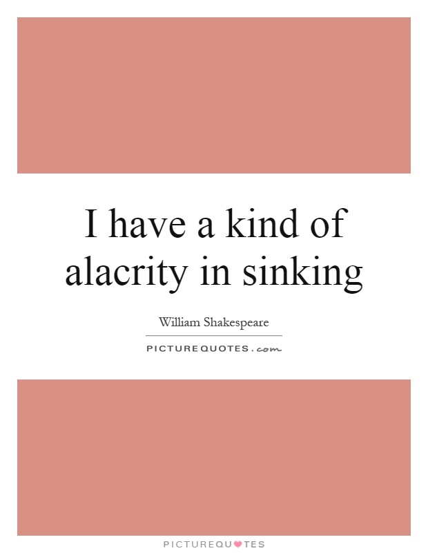 I have a kind of alacrity in sinking Picture Quote #1