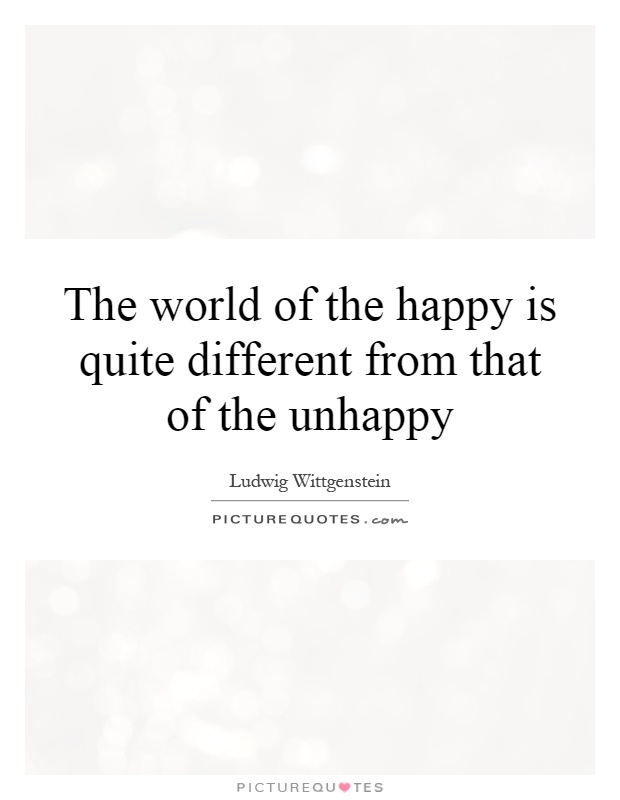The world of the happy is quite different from that of the unhappy Picture Quote #1