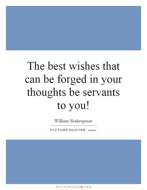The best wishes that can be forged in your thoughts be servants to you! Picture Quote #1