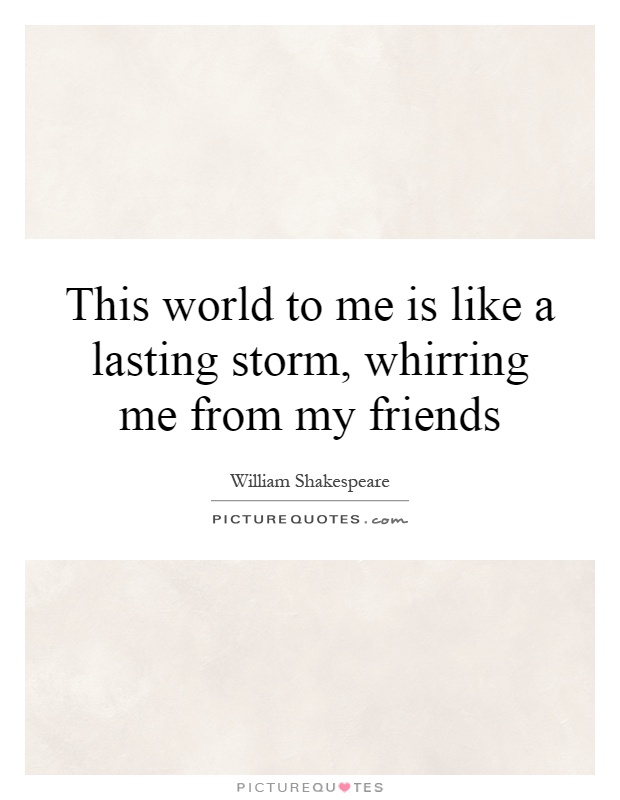 This world to me is like a lasting storm, whirring me from my friends Picture Quote #1
