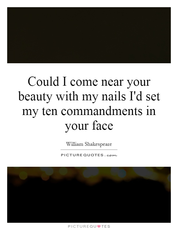 Could I come near your beauty with my nails I'd set my ten commandments in your face Picture Quote #1