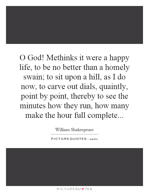 O God! Methinks it were a happy life, to be no better than a homely swain; to sit upon a hill, as I do now, to carve out dials, quaintly, point by point, thereby to see the minutes how they run, how many make the hour full complete Picture Quote #1