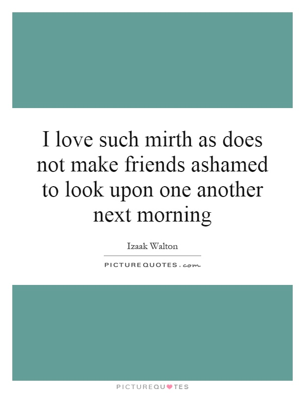 I love such mirth as does not make friends ashamed to look upon one another next morning Picture Quote #1