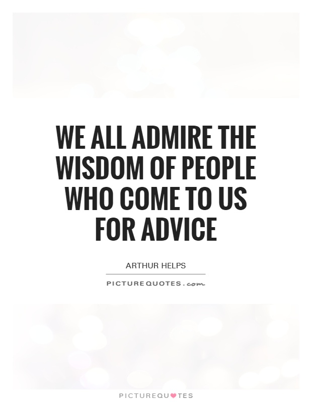 We all admire the wisdom of people who come to us for advice Picture Quote #1