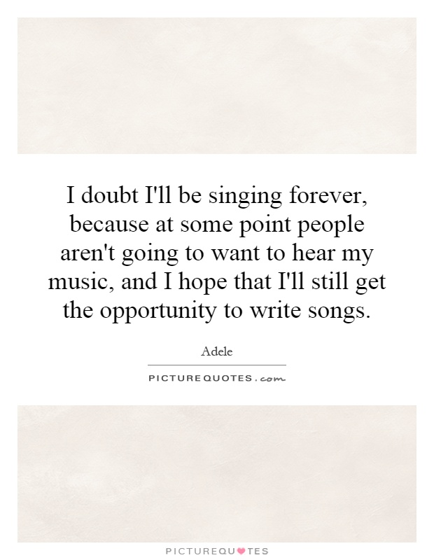 I doubt I'll be singing forever, because at some point people aren't going to want to hear my music, and I hope that I'll still get the opportunity to write songs Picture Quote #1