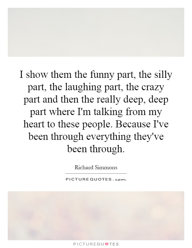 I show them the funny part, the silly part, the laughing part, the crazy part and then the really deep, deep part where I'm talking from my heart to these people. Because I've been through everything they've been through Picture Quote #1