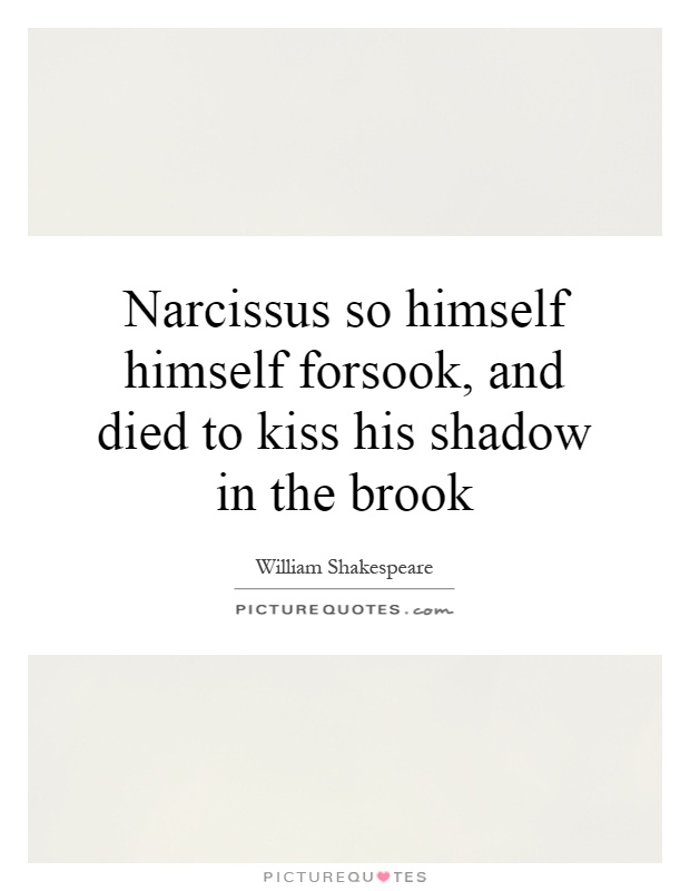 Narcissus so himself himself forsook, and died to kiss his shadow in the brook Picture Quote #1