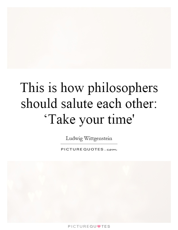 This is how philosophers should salute each other: 'Take your time' Picture Quote #1