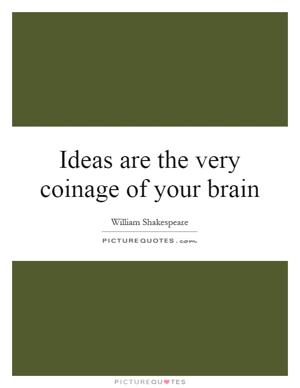 Ideas are the very coinage of your brain Picture Quote #1