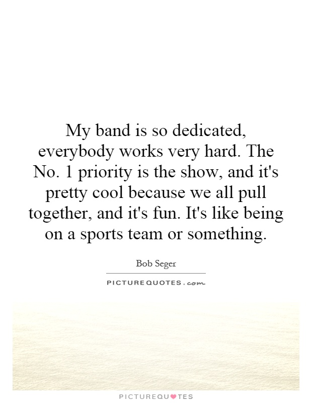 My band is so dedicated, everybody works very hard. The No. 1 priority is the show, and it's pretty cool because we all pull together, and it's fun. It's like being on a sports team or something Picture Quote #1