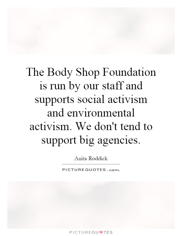 The Body Shop Foundation is run by our staff and supports social activism and environmental activism. We don't tend to support big agencies Picture Quote #1