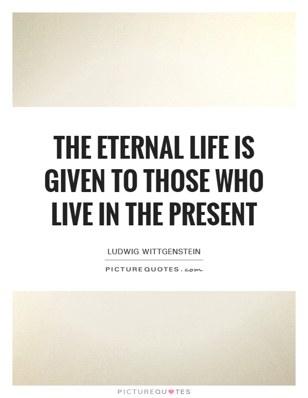 The eternal life is given to those who live in the present Picture Quote #1