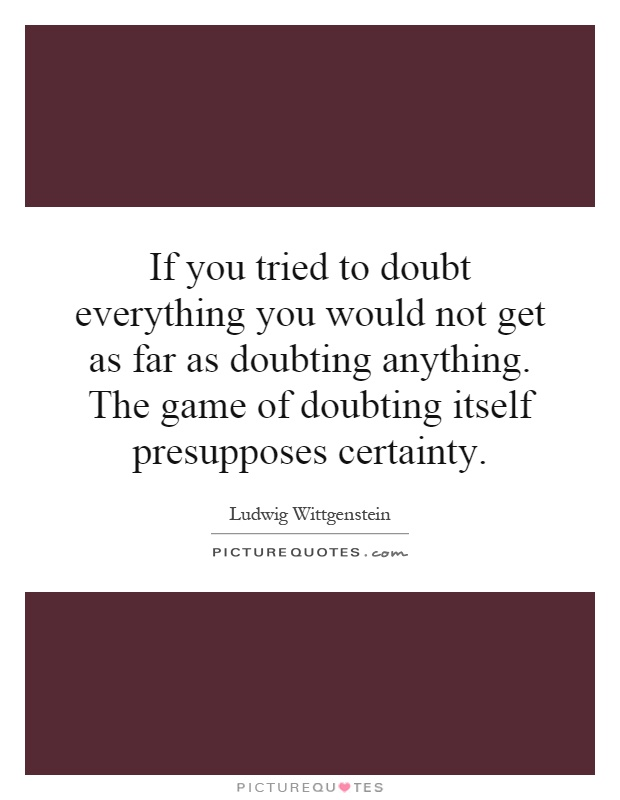 If you tried to doubt everything you would not get as far as doubting anything. The game of doubting itself presupposes certainty Picture Quote #1
