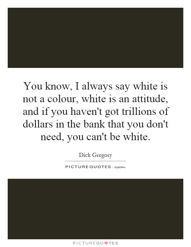 You know, I always say white is not a colour, white is an attitude, and if you haven't got trillions of dollars in the bank that you don't need, you can't be white Picture Quote #1