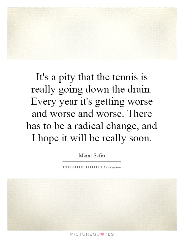 It's a pity that the tennis is really going down the drain. Every year it's getting worse and worse and worse. There has to be a radical change, and I hope it will be really soon Picture Quote #1