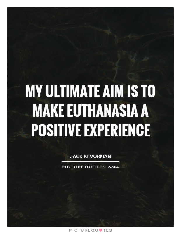 My ultimate aim is to make euthanasia a positive experience Picture Quote #1