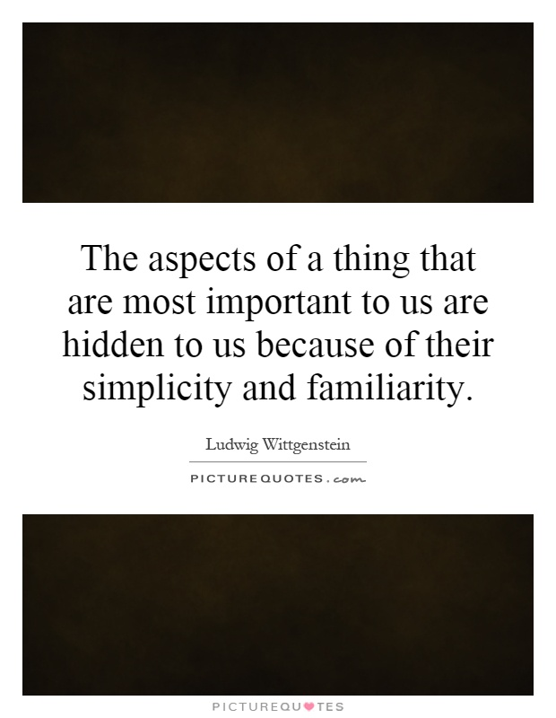 The aspects of a thing that are most important to us are hidden to us because of their simplicity and familiarity Picture Quote #1