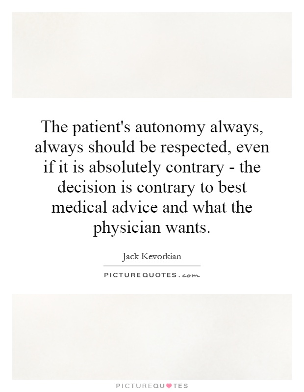 The patient's autonomy always, always should be respected, even if it is absolutely contrary - the decision is contrary to best medical advice and what the physician wants Picture Quote #1