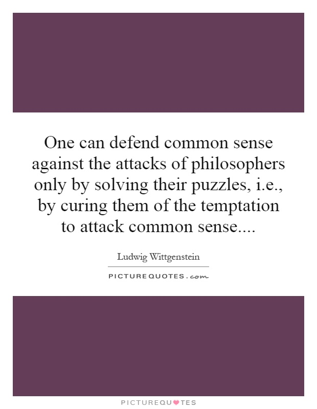 One can defend common sense against the attacks of philosophers only by solving their puzzles, i.e., by curing them of the temptation to attack common sense Picture Quote #1