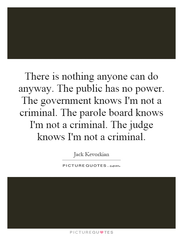 There is nothing anyone can do anyway. The public has no power. The government knows I'm not a criminal. The parole board knows I'm not a criminal. The judge knows I'm not a criminal Picture Quote #1