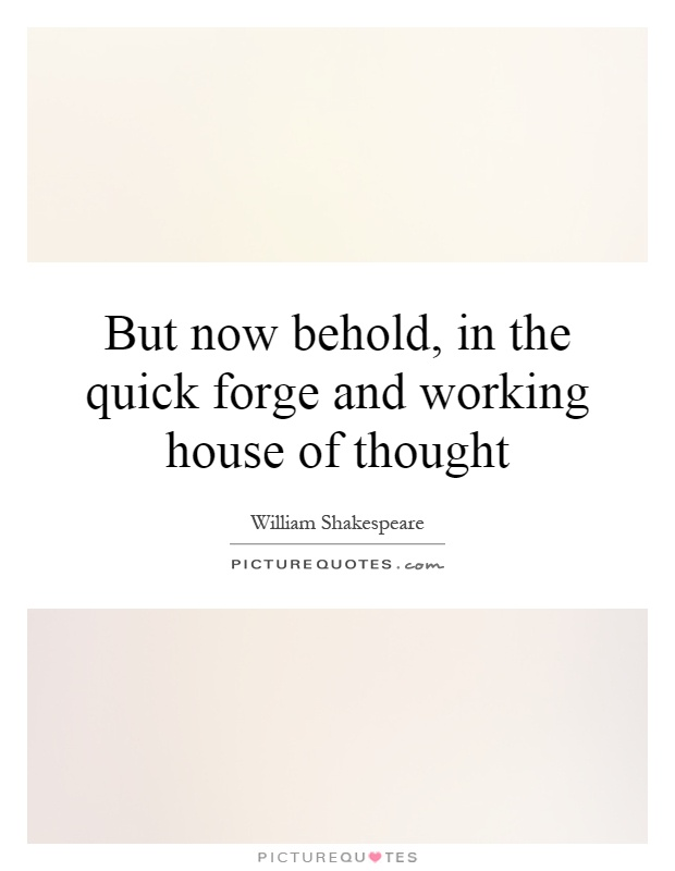 But now behold, in the quick forge and working house of thought Picture Quote #1