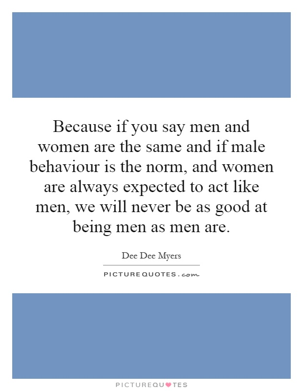 Because if you say men and women are the same and if male behaviour is the norm, and women are always expected to act like men, we will never be as good at being men as men are Picture Quote #1