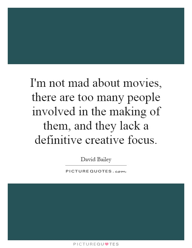 Im not mad about movies, there are too many people involved in...  Pict...