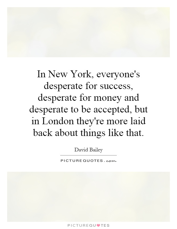 In New York, everyone's desperate for success, desperate for money and desperate to be accepted, but in London they're more laid back about things like that Picture Quote #1