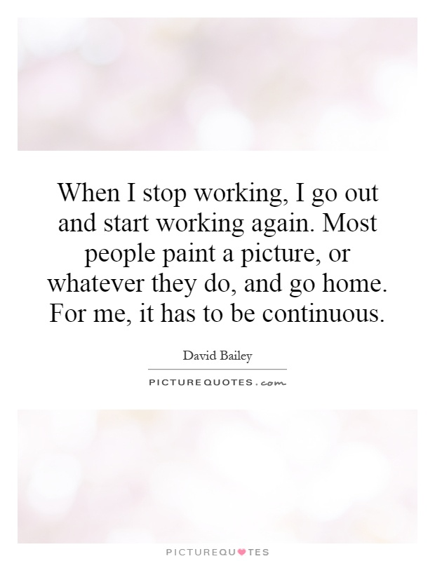 When I stop working, I go out and start working again. Most people paint a picture, or whatever they do, and go home. For me, it has to be continuous Picture Quote #1